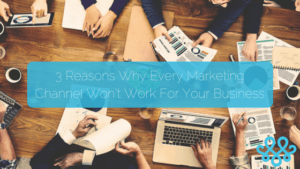 3 Reasons Why Every Marketing Channel Won't Work For Your Business