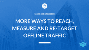 More Ways to Reach, Measure & Re-Target Offline Traffic