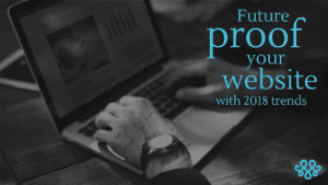 Future Proof Your Website with 2018 Trends