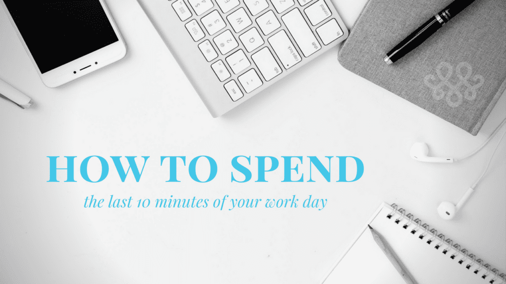 How to Spend the Last 10 Minutes of Your Workday