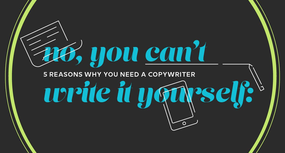 No, You Can't Write It Yourself: 5 Reasons Why You Need A Copywriter 1